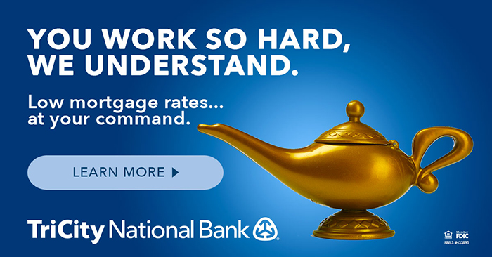 You work so hard, we understand. Low mortgage rates... at your command. Learn more. TriCity National Bank.